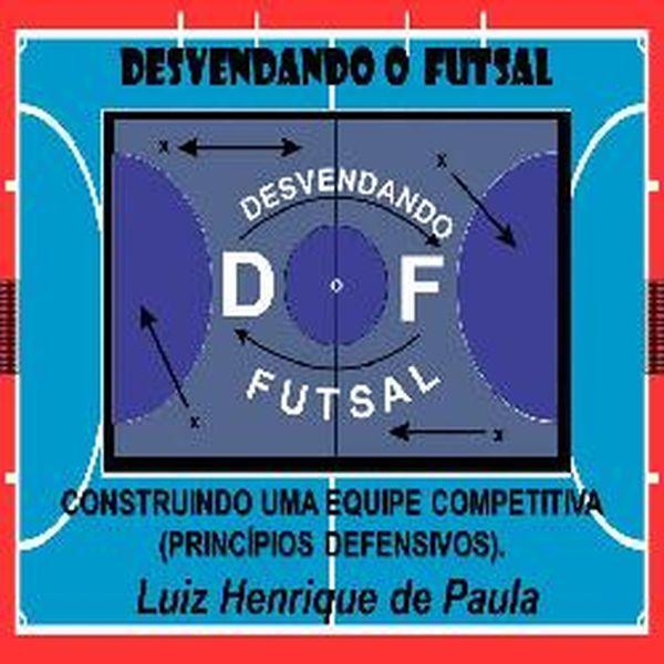 Imagem principal do produto Desvendando o Futsal : Princípios Defensivos