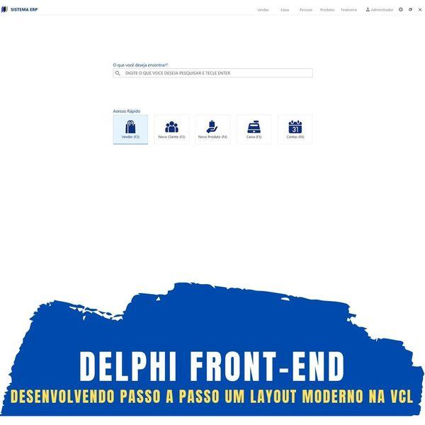 Imagem principal do produto Delphi Front-End: Desenvolvendo Passo a Passo um Layout Moderno na VCL do Delphi c/ Cód. Fontes